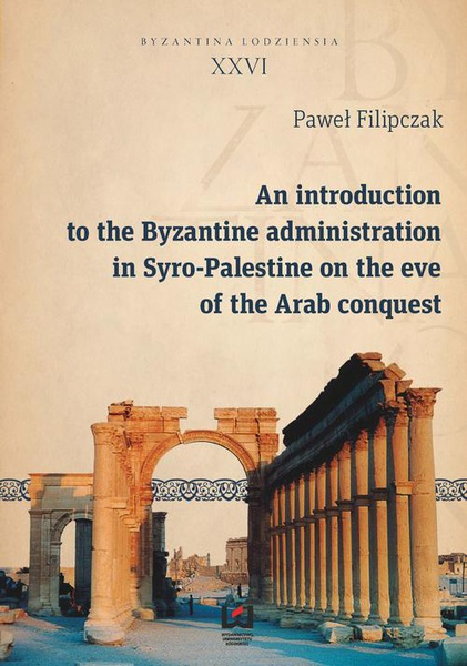 Paweł Filipczak - An introduction to the Byzantine administration in Syro-Palestine on the eve of the Arab conquest
